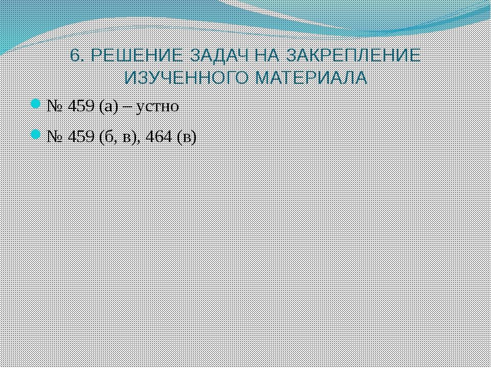 6. РЕШЕНИЕ ЗАДАЧ НА ЗАКРЕПЛЕНИЕ ИЗУЧЕННОГО МАТЕРИАЛА № 459 (а) – устно № 459...
