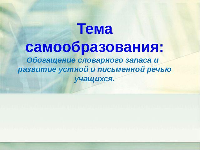 Тема самообразования: Обогащение словарного запаса и развитие устной и письм...