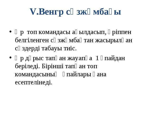 V.Венгр сөзжұмбағы Әр топ командасы ақылдасып, әріппен белгіленген сөзжұмбақт...