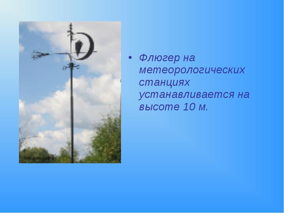 Флюгер на метеорологических станциях устанавливается на высоте 10 м.
