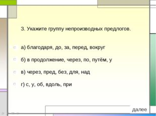 3. Укажите группу непроизводных предлогов. а) благодаря, до, за, перед, вокру