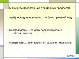 5. Найдите предложение с составным предлогом. а) (В)последствии я узнал, что