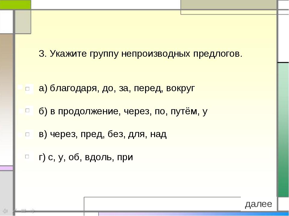 3. Укажите группу непроизводных предлогов. а) благодаря, до, за, перед, вокру...