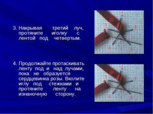 3. Накрывая третий луч, протяните иголку с лентой под четвертым. 4. Продолжа