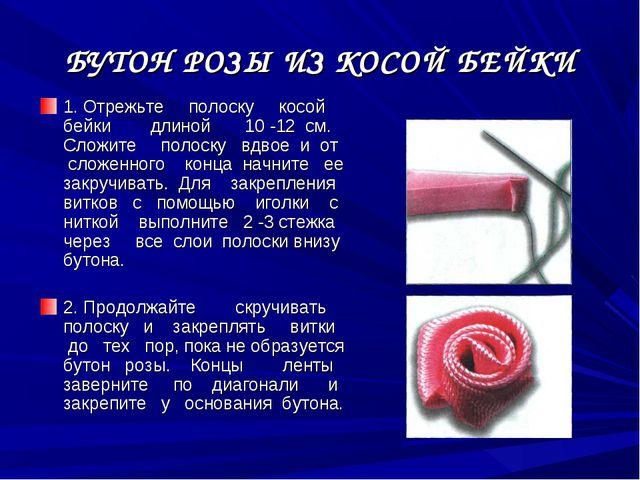 БУТОН РОЗЫ ИЗ КОСОЙ БЕЙКИ 1. Отрежьте полоску косой бейки длиной 10 -12 см. С...