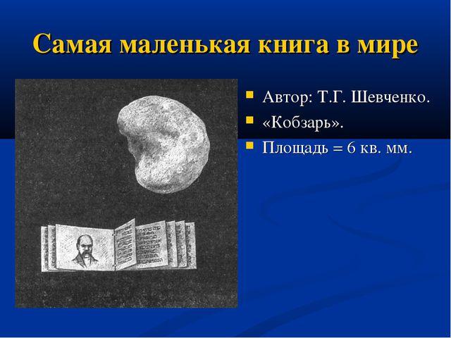 Самая маленькая книга в мире Автор: Т.Г. Шевченко. «Кобзарь». Площадь = 6 кв....