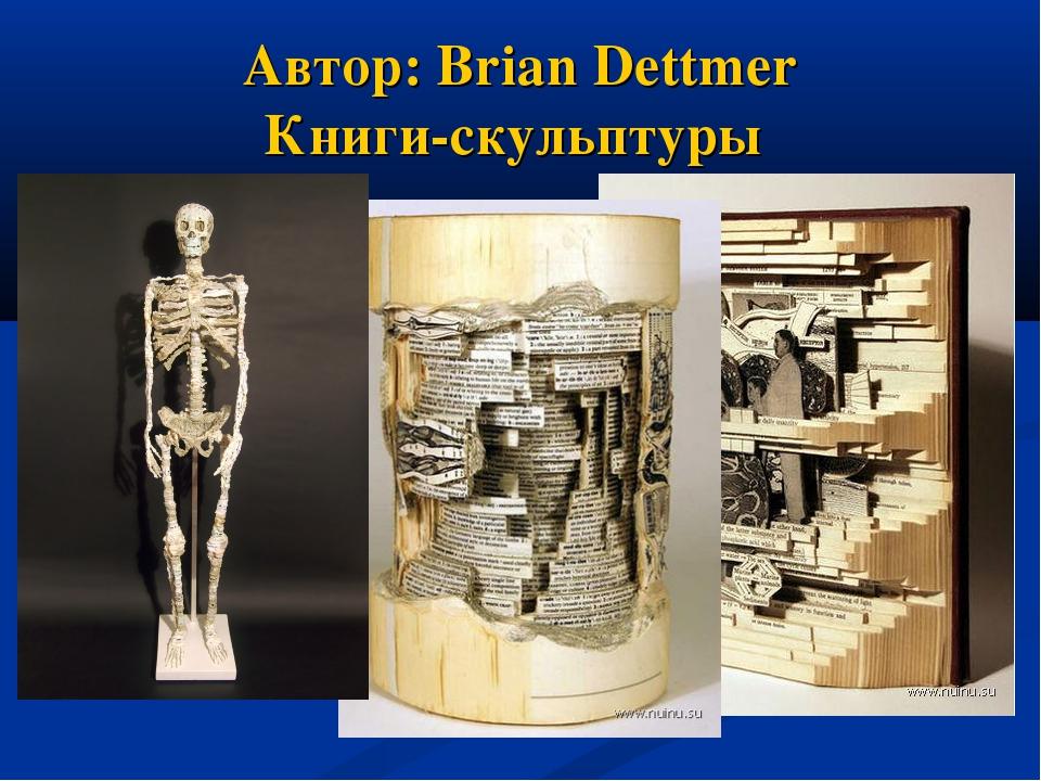 Автор: Brian Dettmer Книги-скульптуры