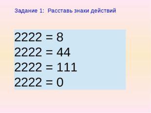 Задание 1: Расставь знаки действий 2222 = 8 2222 = 44 2222 = 111 2222 =