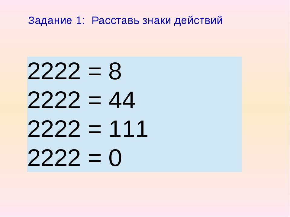 Задание 1: Расставь знаки действий 2222 = 8 2222 = 44 2222 = 111 2222 =...