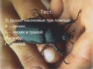 Тест. 3) Дышат насекомые при помощи: А – легких; Б – легких и трахей; В – жа