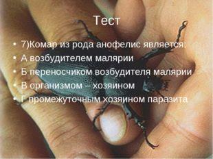 Тест 7)Комар из рода анофелис является: А возбудителем малярии Б переносчиком