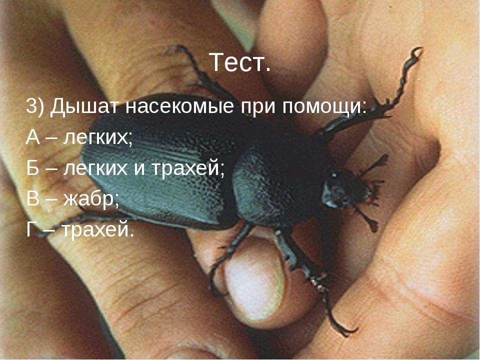 Тест. 3) Дышат насекомые при помощи: А – легких; Б – легких и трахей; В – жа...