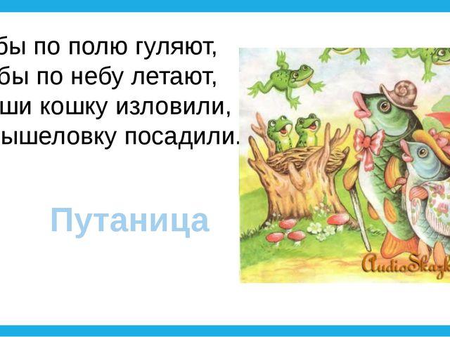 Рыбы по полю гуляют, Жабы по небу летают, Мыши кошку изловили, В мышеловку по...