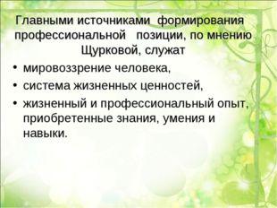 Главными источниками формирования профессиональной позиции, по мнению Щурково