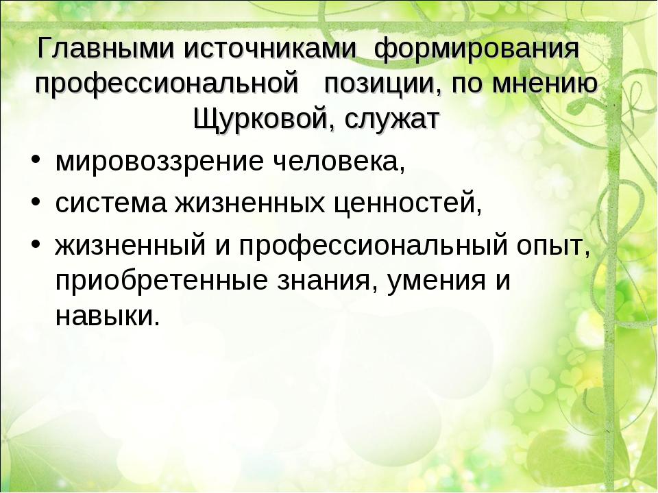 Главными источниками формирования профессиональной позиции, по мнению Щурково...