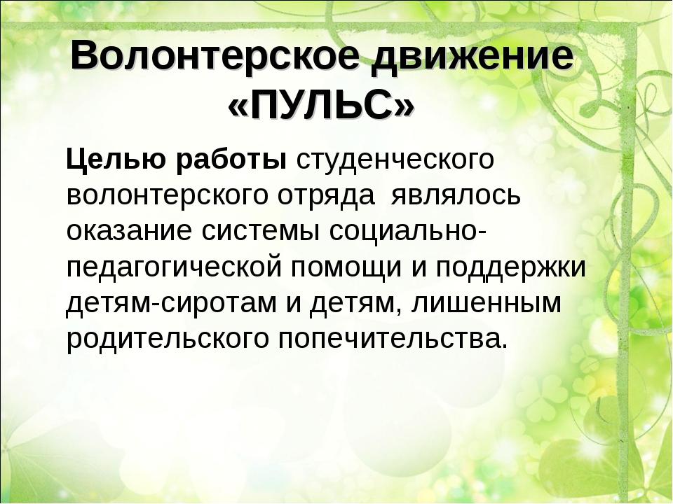 Волонтерское движение «ПУЛЬС» Целью работы студенческого волонтерского отряда...