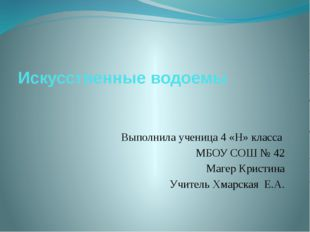 Искусственные водоемы Выполнила ученица 4 «Н» класса МБОУ СОШ № 42 Магер Крис