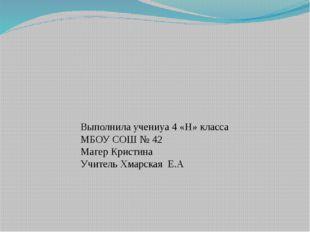 Выполнила учениуа 4 «Н» класса МБОУ СОШ № 42 Магер Кристина Учитель Хмарская