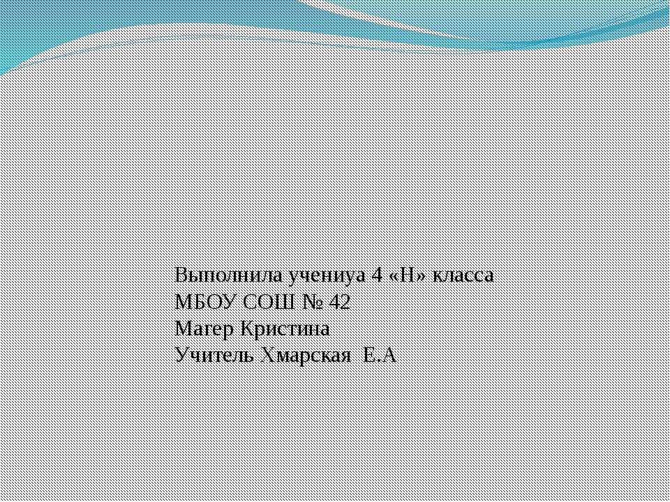 Выполнила учениуа 4 «Н» класса МБОУ СОШ № 42 Магер Кристина Учитель Хмарская...