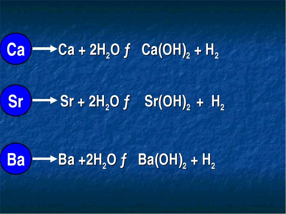 Ca + 2H2O → Ca(OH)2 + H2 Sr + 2H2O → Sr(OH)2 + H2 Ba +2H2O → Ba(OH)2 + H2 Са...