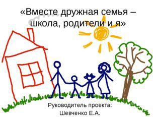 «Вместе дружная семья – школа, родители и я» Руководитель проекта: Шевченко Е