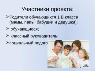 Участники проекта: Родители обучающихся 1 В класса (мамы, папы, бабушки и дед
