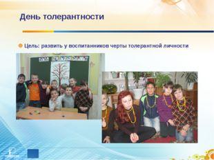 День толерантности Цель: развить у воспитанников черты толерантной личности