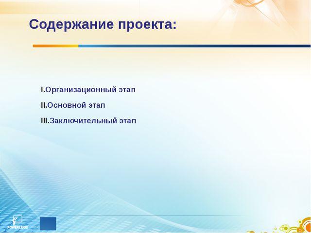 Содержание проекта: Организационный этап Основной этап Заключительный этап