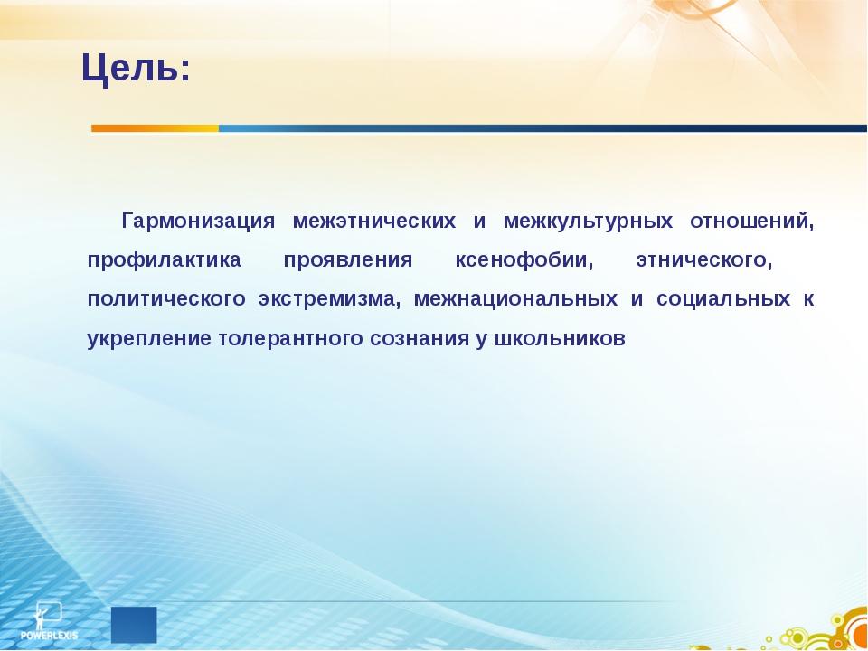 Цель: Гармонизация межэтнических и межкультурных отношений, профилактика проя...