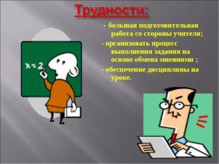 - большая подготовительная работа со стороны учителя; - организовать процесс