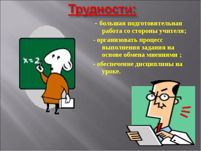 - большая подготовительная работа со стороны учителя; - организовать процесс...