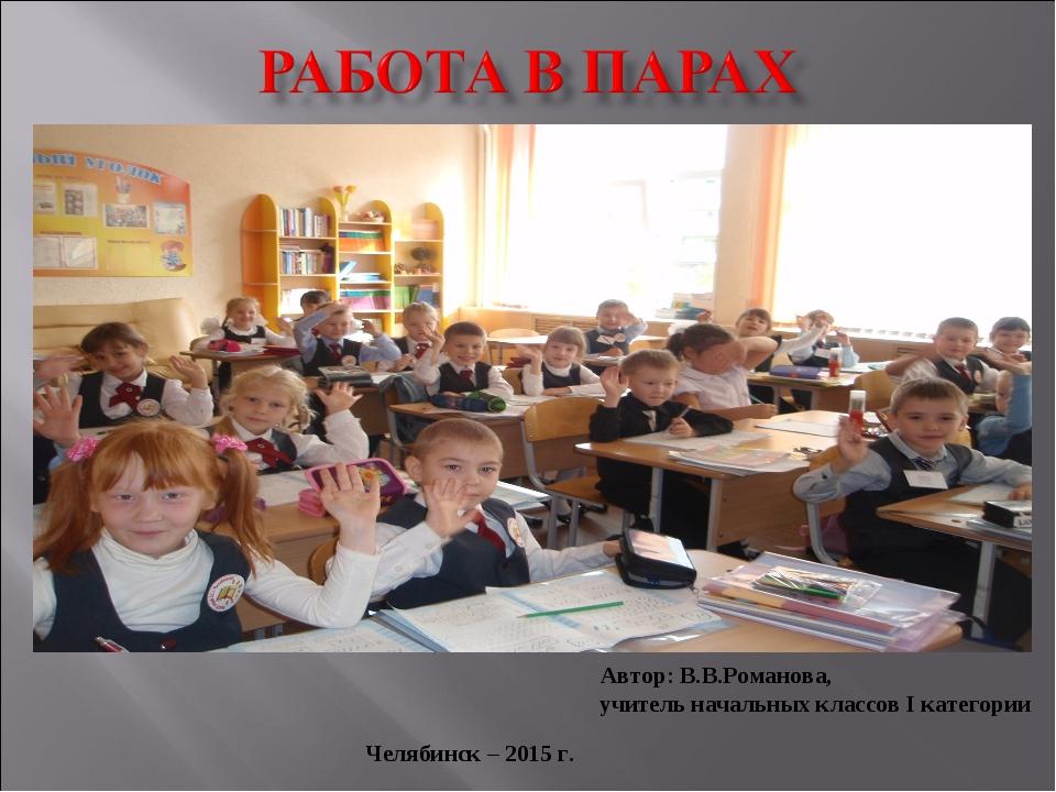 Автор: В.В.Романова, учитель начальных классов I категории Челябинск – 2015 г.