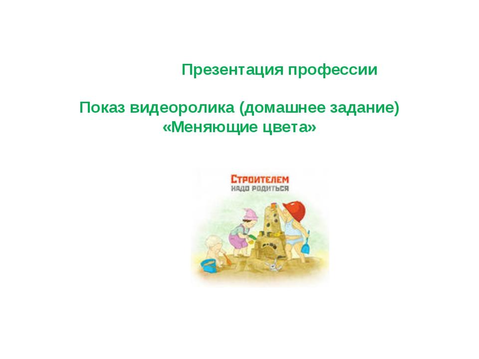 Презентация профессии Показ видеоролика (домашнее задание) «Меняющие цвета»