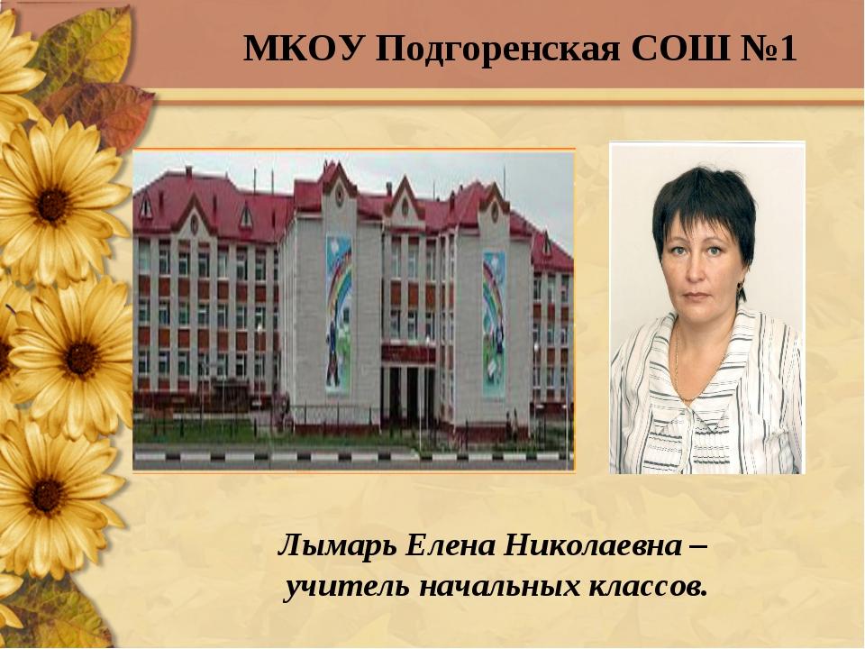 Лымарь Елена Николаевна – учитель начальных классов. МКОУ Подгоренская СОШ №1