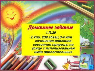 Домашнее задание 1.П.29 2.Упр. 239 абзац 3-4 или сочинение-описание состояни