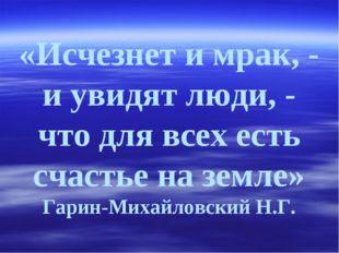 «Исчезнет и мрак, - и увидят люди, - что для всех есть счастье на земле» Гари