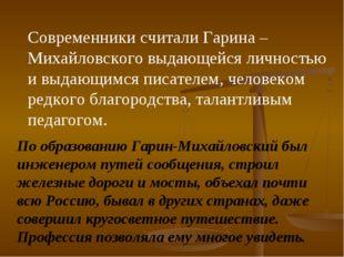 Современники считали Гарина – Михайловского выдающейся личностью и выдающимся