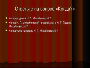 Ответьте на вопрос «Когда?» Когда родился Н. Г. Михайловский? Когда Н. Г. Мих