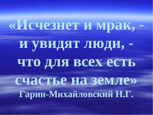 «Исчезнет и мрак, - и увидят люди, - что для всех есть счастье на земле» Гари...