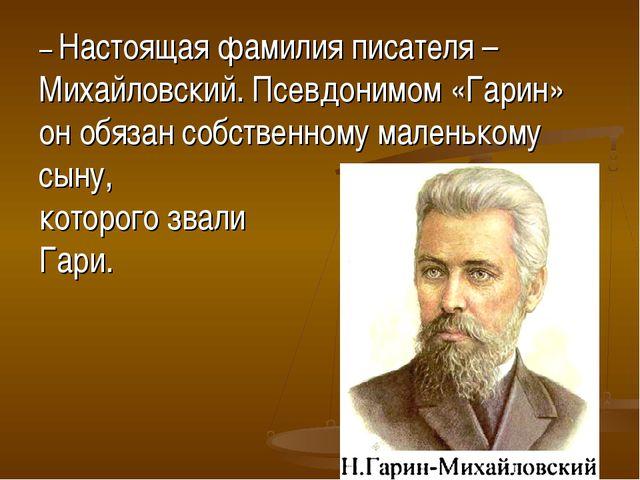 – Настоящая фамилия писателя – Михайловский. Псевдонимом «Гарин» он обязан со...