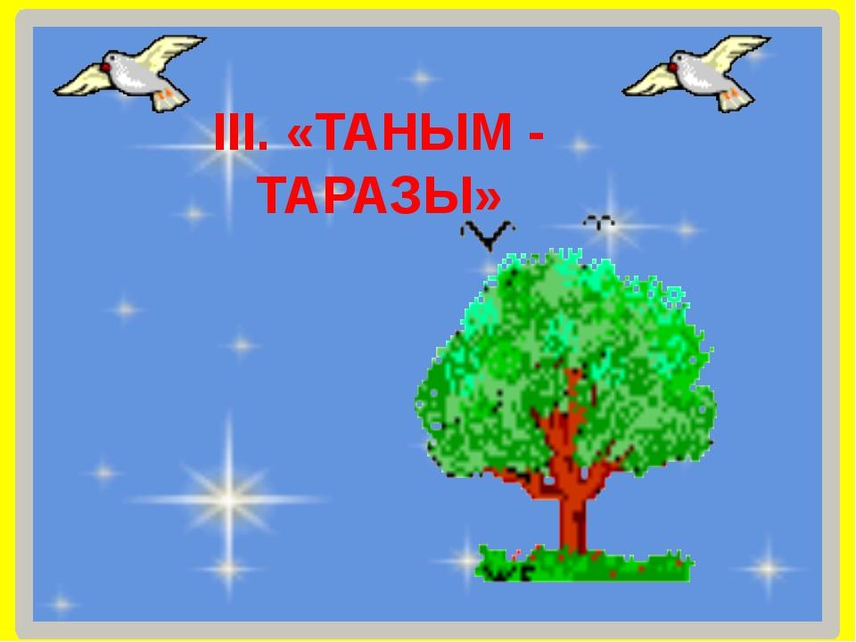 ІІІ. «ТАНЫМ - ТАРАЗЫ»