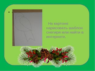 На картоне нарисовать шаблон снегиря или найти в интернете.