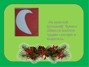 На красной (розовой) бумаге обвести шаблон грудки снегиря и вырезать.