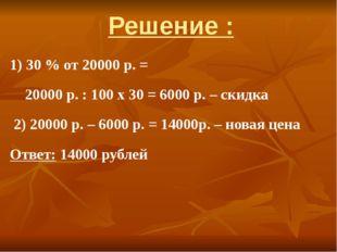 Решение : 1) 30 % от 20000 р. = 20000 р. : 100 х 30 = 6000 р. – скидка 2) 200