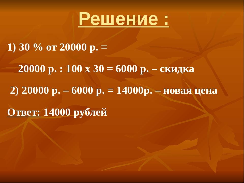 Решение : 1) 30 % от 20000 р. = 20000 р. : 100 х 30 = 6000 р. – скидка 2) 200...