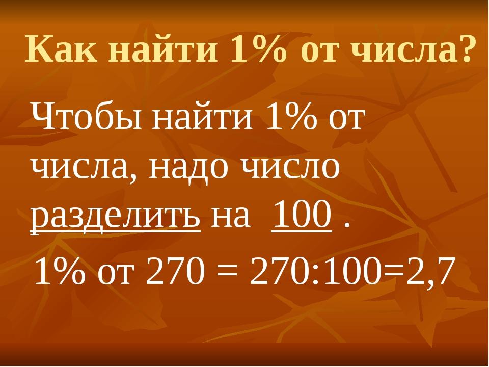 Как найти 1% от числа? Чтобы найти 1% от числа, надо число разделить на 100 ....