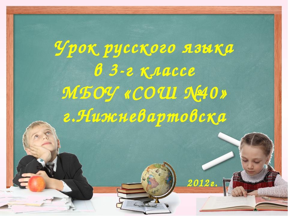 Урок русского языка в 3-г классе МБОУ «СОШ №40» г.Нижневартовска 2012г.