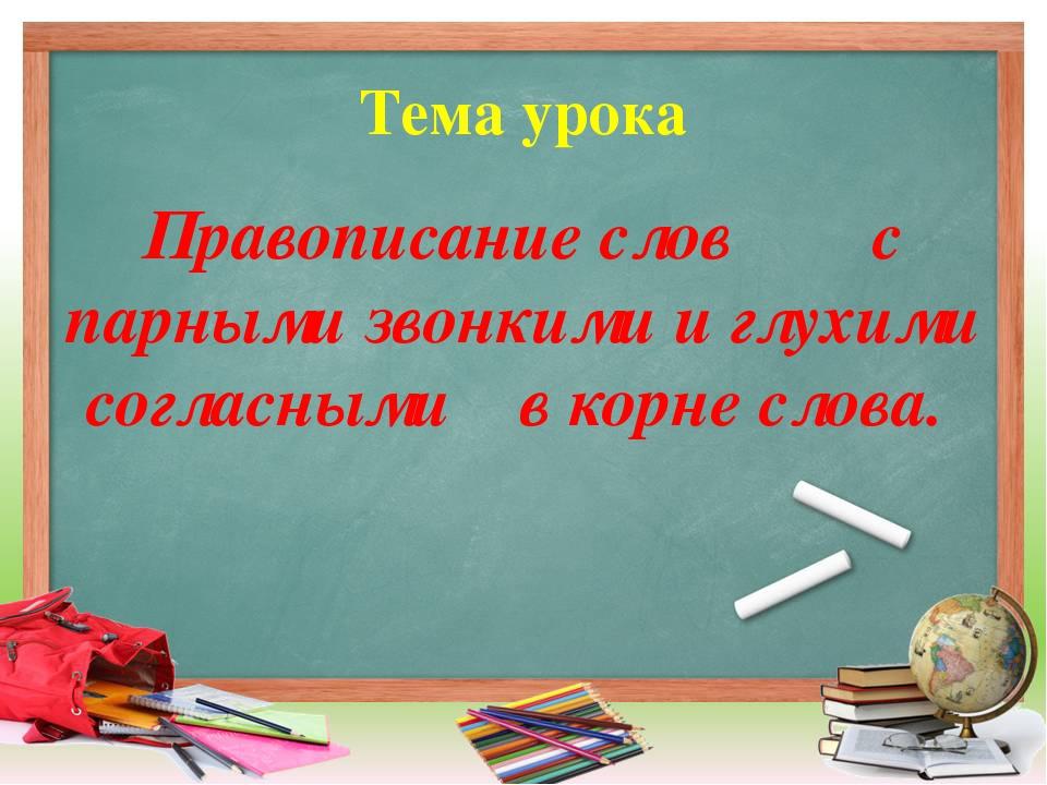 Тема урока Правописание слов с парными звонкими и глухими согласными в корне...