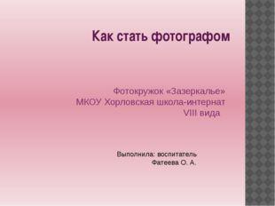 Как стать фотографом Фотокружок «Зазеркалье» МКОУ Хорловская школа-интернат V