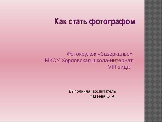 Как стать фотографом Фотокружок «Зазеркалье» МКОУ Хорловская школа-интернат V...